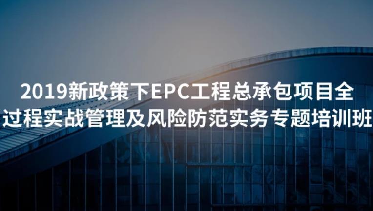 2019新政策下EPC工程总承包项目全过程实战管理及风险防范实务专题培训班